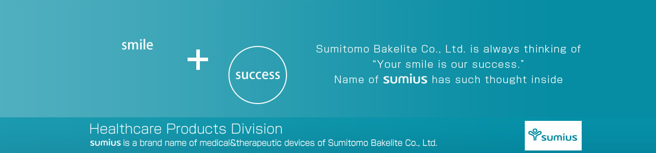 "smile + success Sumitomo Bakelite Co., Ltd. is always thinking of ""Your smile is our success."" Name of sumius has such thought inside. Healthcare Products Division. sumius is a brand name of medical&therapeutic devices of Sumitomo Bakelite Co., Ltd."